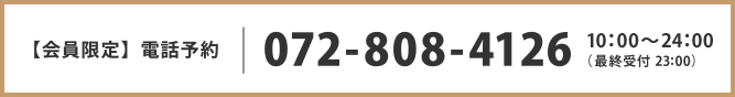 【会員限定】電話予約 072-808-4126 10:00?25:00(最終受付 24:00)